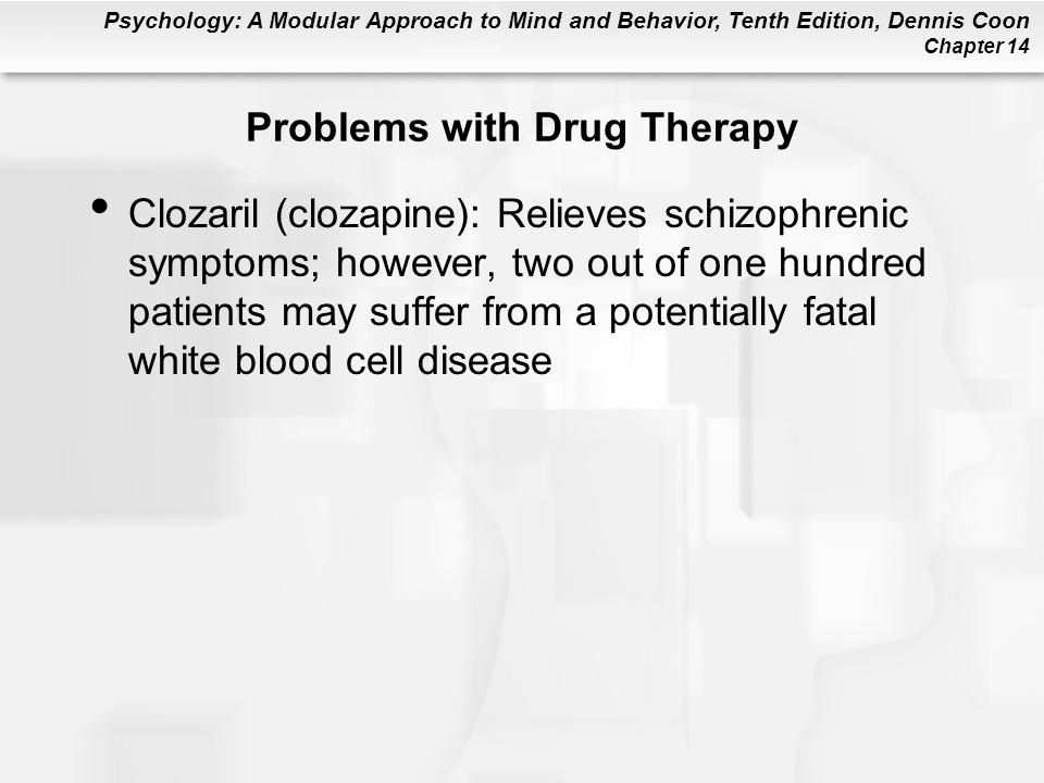 Psychology: A Modular Approach to Mind and Behavior, Tenth Edition, Dennis Coon Chapter 14 Problems with Drug Therapy Clozaril (clozapine): Relieves schizophrenic symptoms; however, two out of one hundred patients may suffer from a potentially fatal white blood cell disease