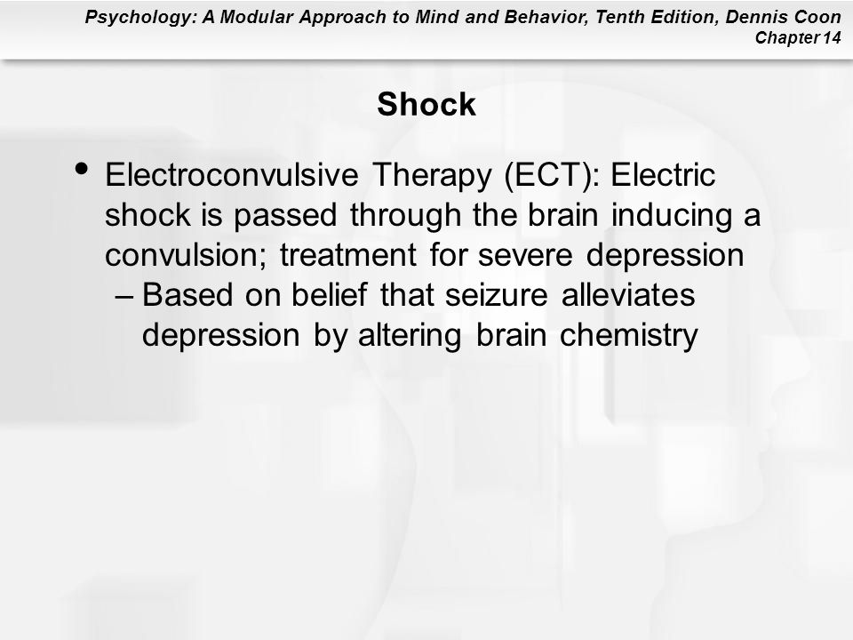 Psychology: A Modular Approach to Mind and Behavior, Tenth Edition, Dennis Coon Chapter 14 Shock Electroconvulsive Therapy (ECT): Electric shock is passed through the brain inducing a convulsion; treatment for severe depression –Based on belief that seizure alleviates depression by altering brain chemistry