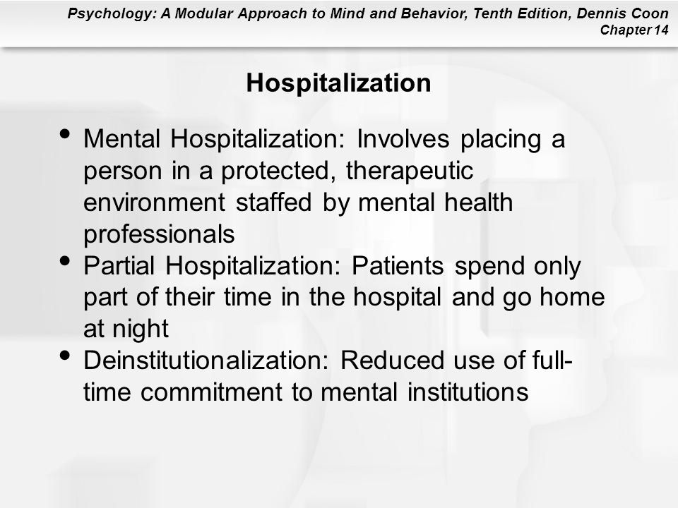 Psychology: A Modular Approach to Mind and Behavior, Tenth Edition, Dennis Coon Chapter 14 Hospitalization Mental Hospitalization: Involves placing a person in a protected, therapeutic environment staffed by mental health professionals Partial Hospitalization: Patients spend only part of their time in the hospital and go home at night Deinstitutionalization: Reduced use of full- time commitment to mental institutions