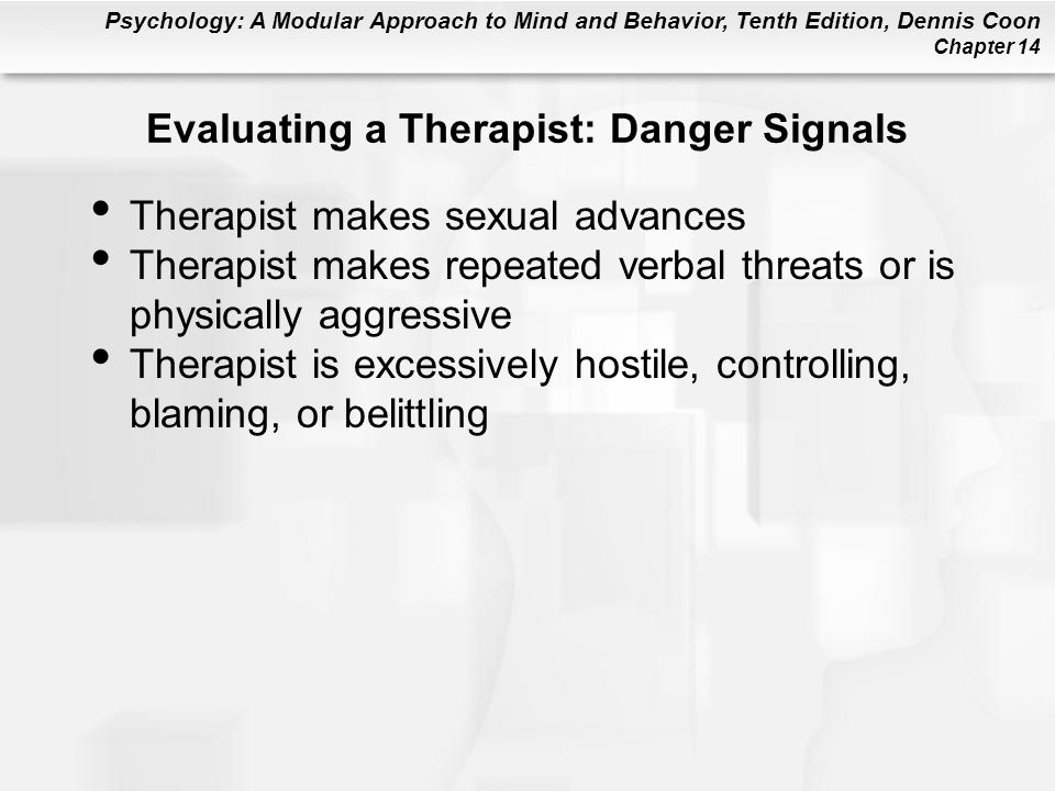 Psychology: A Modular Approach to Mind and Behavior, Tenth Edition, Dennis Coon Chapter 14 Evaluating a Therapist: Danger Signals Therapist makes sexual advances Therapist makes repeated verbal threats or is physically aggressive Therapist is excessively hostile, controlling, blaming, or belittling