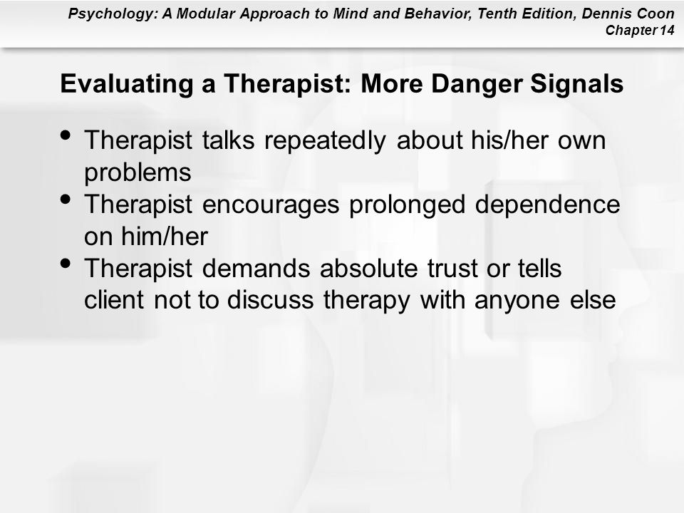 Psychology: A Modular Approach to Mind and Behavior, Tenth Edition, Dennis Coon Chapter 14 Evaluating a Therapist: More Danger Signals Therapist talks repeatedly about his/her own problems Therapist encourages prolonged dependence on him/her Therapist demands absolute trust or tells client not to discuss therapy with anyone else