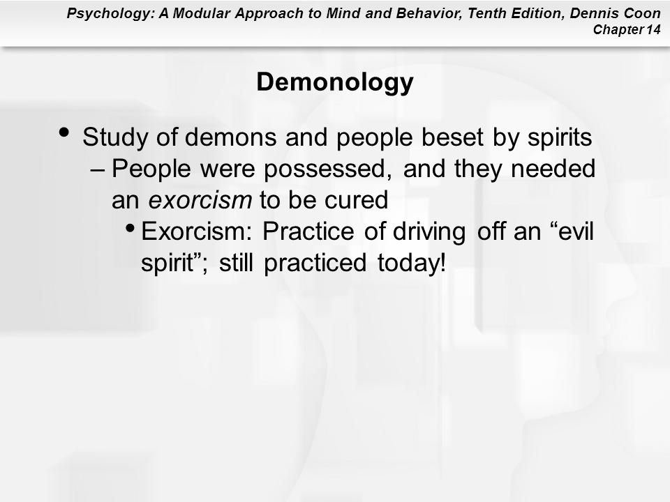 Psychology: A Modular Approach to Mind and Behavior, Tenth Edition, Dennis Coon Chapter 14 Demonology Study of demons and people beset by spirits –People were possessed, and they needed an exorcism to be cured Exorcism: Practice of driving off an evil spirit ; still practiced today!