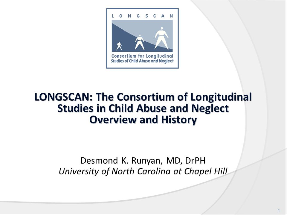 LONGSCAN: The Consortium of Longitudinal Studies in Child Abuse and Neglect Overview and History Desmond K. Runyan, MD, DrPH University of North Carol