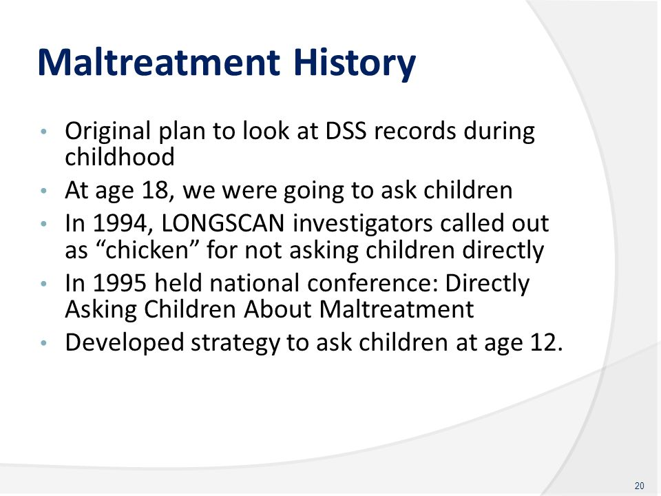 Maltreatment History Original plan to look at DSS records during childhood At age 18, we were going to ask children In 1994, LONGSCAN investigators ca