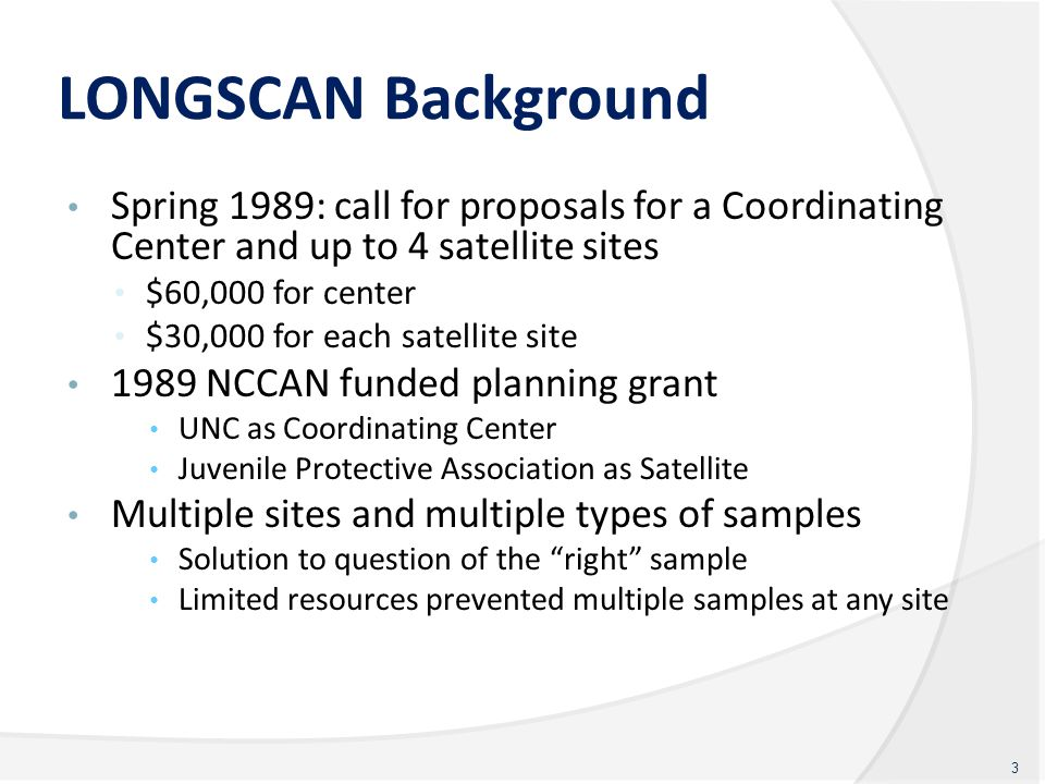 LONGSCAN Background Spring 1989: call for proposals for a Coordinating Center and up to 4 satellite sites $60,000 for center $30,000 for each satellit