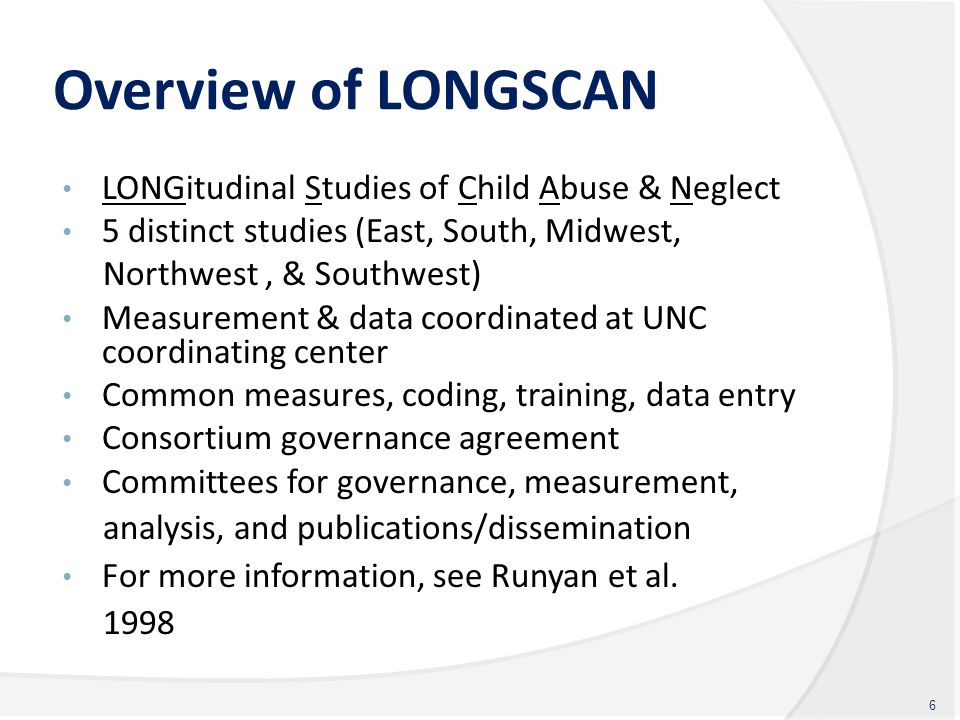 Overview of LONGSCAN LONGitudinal Studies of Child Abuse & Neglect 5 distinct studies (East, South, Midwest, Northwest, & Southwest) Measurement & dat