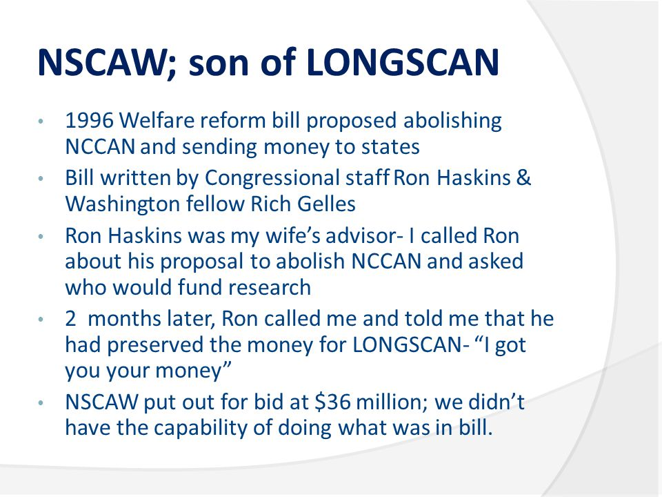 NSCAW; son of LONGSCAN 1996 Welfare reform bill proposed abolishing NCCAN and sending money to states Bill written by Congressional staff Ron Haskins & Washington fellow Rich Gelles Ron Haskins was my wife's advisor- I called Ron about his proposal to abolish NCCAN and asked who would fund research 2 months later, Ron called me and told me that he had preserved the money for LONGSCAN- I got you your money NSCAW put out for bid at $36 million; we didn't have the capability of doing what was in bill.