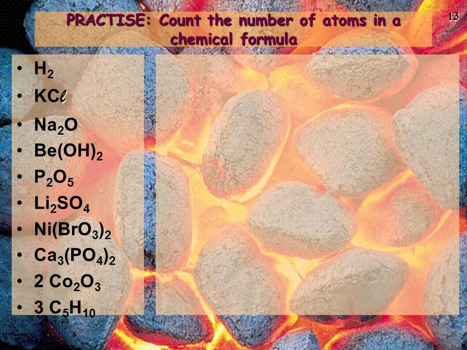 13 PRACTISE: Count the number of atoms in a chemical formula H 2 lKC l Na 2 O Be(OH) 2 P 2 O 5 Li 2 SO 4 Ni(BrO 3 ) 2 Ca 3 (PO 4 ) 2 2 Co 2 O 3 3 C 5