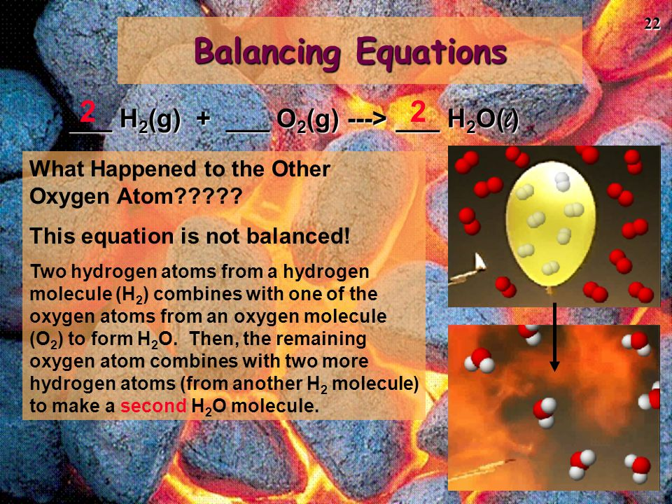 22 Balancing Equations ___ H 2 (g) + ___ O 2 (g) ---> ___ H 2 O( l ) 22 What Happened to the Other Oxygen Atom????? This equation is not balanced! Two