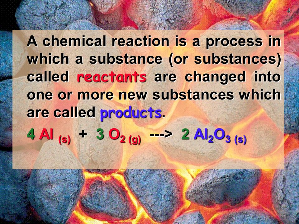 4 A chemical reaction is a process in which a substance (or substances) called reactants are changed into one or more new substances which are called