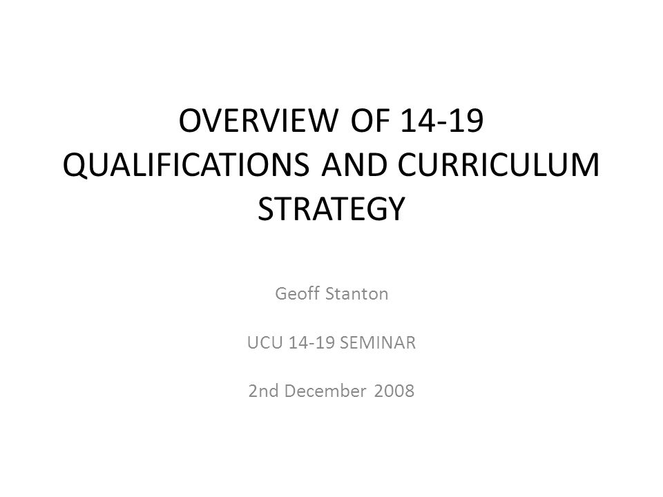 OVERVIEW OF 14-19 QUALIFICATIONS AND CURRICULUM STRATEGY Geoff Stanton UCU 14-19 SEMINAR 2nd December 2008