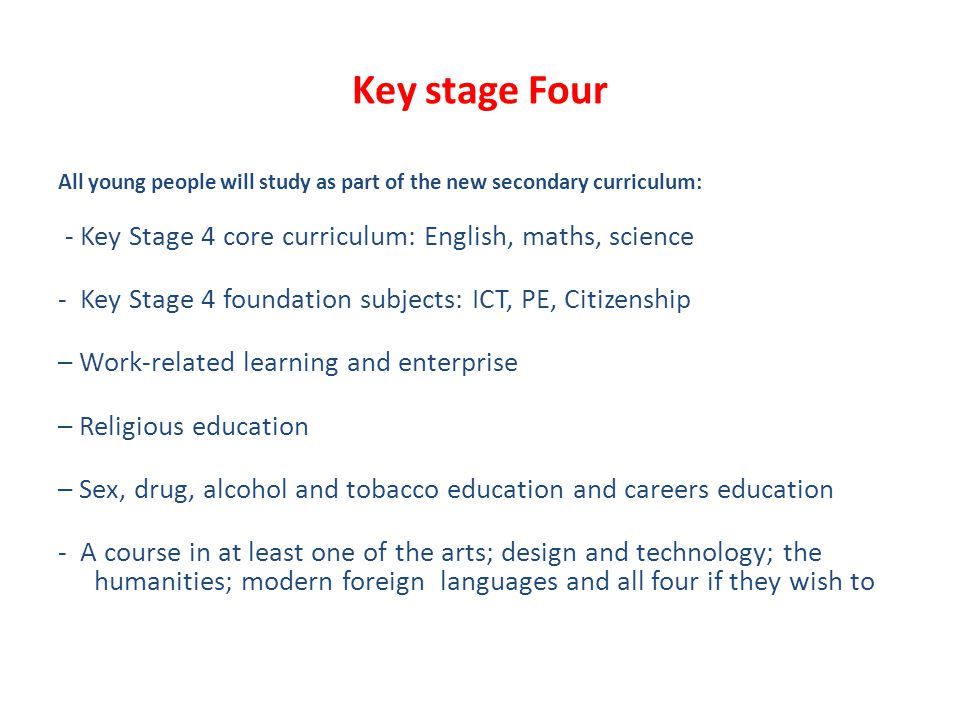 Key stage Four All young people will study as part of the new secondary curriculum: - Key Stage 4 core curriculum: English, maths, science - Key Stage