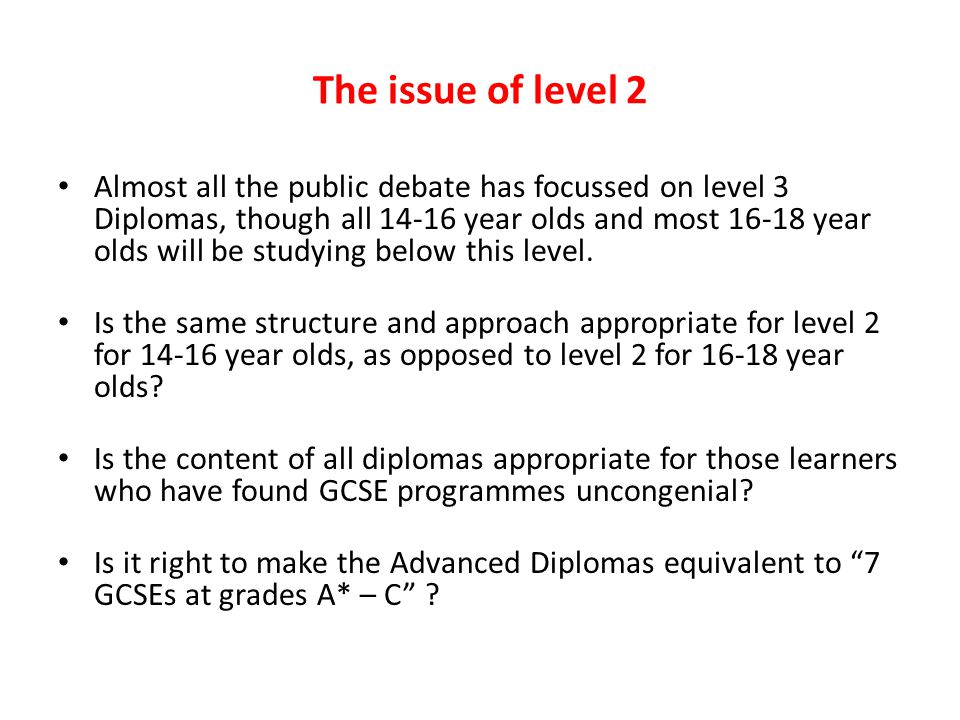 The issue of level 2 Almost all the public debate has focussed on level 3 Diplomas, though all 14-16 year olds and most 16-18 year olds will be studyi