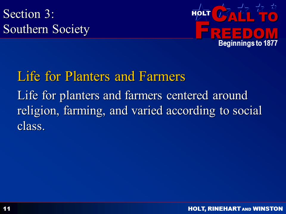 C ALL TO F REEDOM HOLT HOLT, RINEHART AND WINSTON Beginnings to 1877 11 Life for Planters and Farmers Life for planters and farmers centered around religion, farming, and varied according to social class.