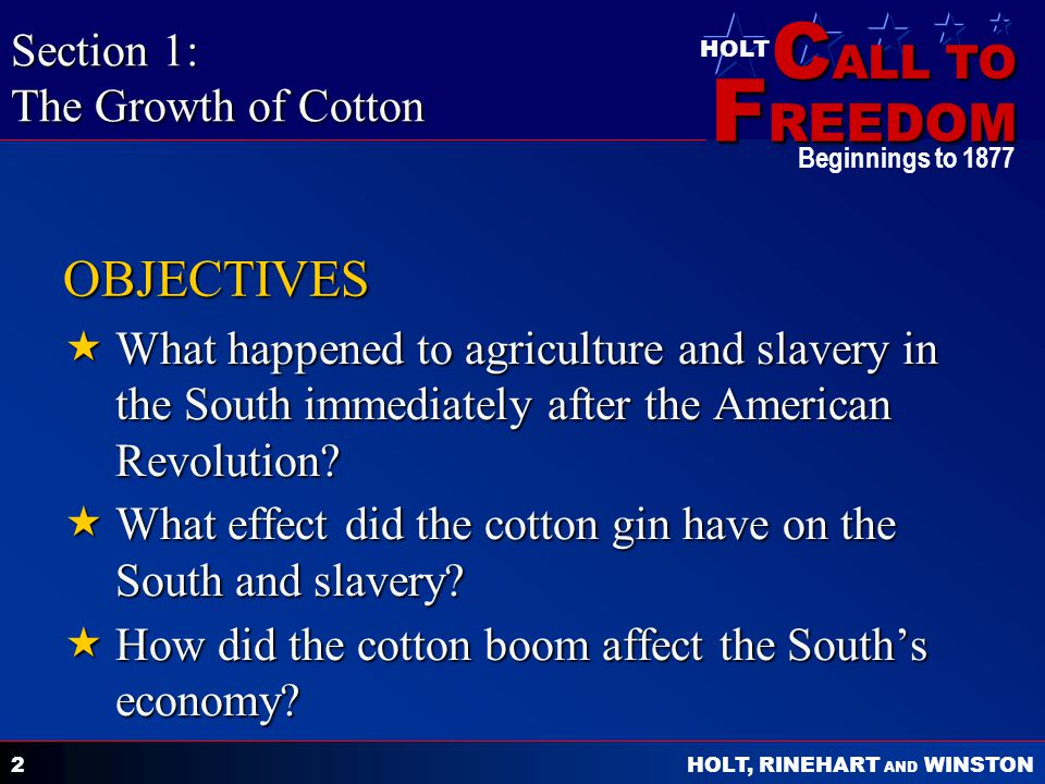 C ALL TO F REEDOM HOLT HOLT, RINEHART AND WINSTON Beginnings to 1877 2 OBJECTIVES  What happened to agriculture and slavery in the South immediately after the American Revolution.