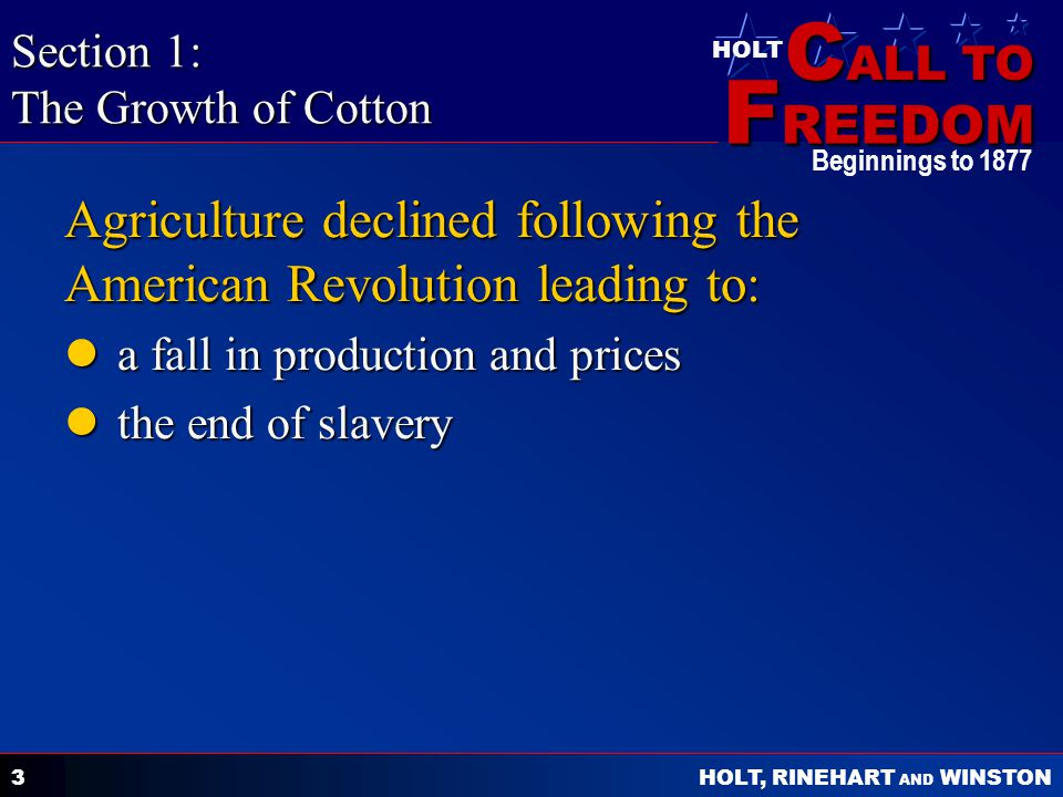 C ALL TO F REEDOM HOLT HOLT, RINEHART AND WINSTON Beginnings to 1877 3 Agriculture declined following the American Revolution leading to: a fall in production and prices a fall in production and prices the end of slavery the end of slavery Section 1: The Growth of Cotton
