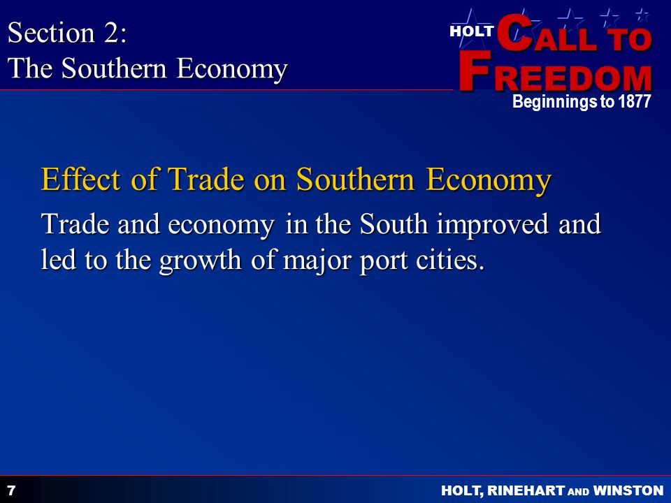 C ALL TO F REEDOM HOLT HOLT, RINEHART AND WINSTON Beginnings to 1877 7 Effect of Trade on Southern Economy Trade and economy in the South improved and led to the growth of major port cities.