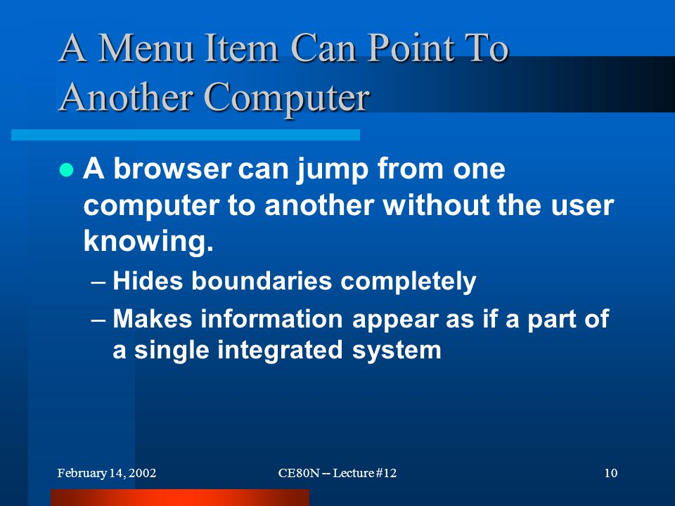 February 14, 2002CE80N -- Lecture #1210 A Menu Item Can Point To Another Computer A browser can jump from one computer to another without the user knowing.