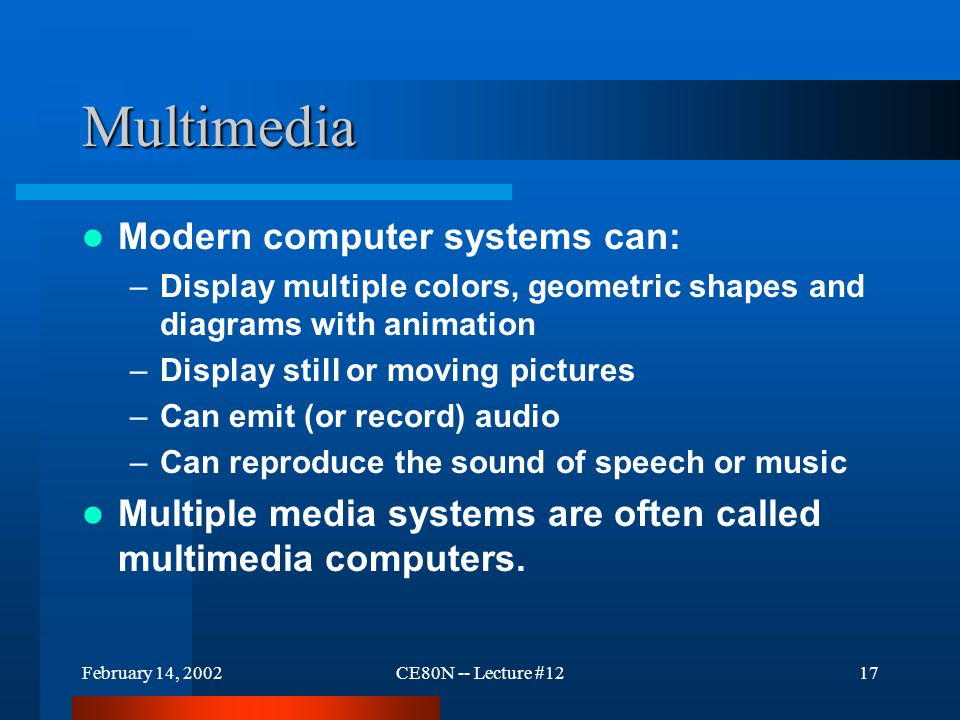February 14, 2002CE80N -- Lecture #1217 Multimedia Modern computer systems can: –Display multiple colors, geometric shapes and diagrams with animation –Display still or moving pictures –Can emit (or record) audio –Can reproduce the sound of speech or music Multiple media systems are often called multimedia computers.