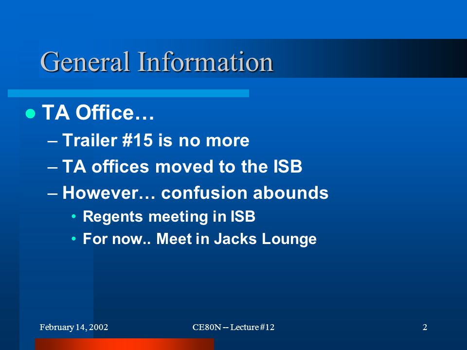 February 14, 2002CE80N -- Lecture #122 General Information TA Office… –Trailer #15 is no more –TA offices moved to the ISB –However… confusion abounds Regents meeting in ISB For now..