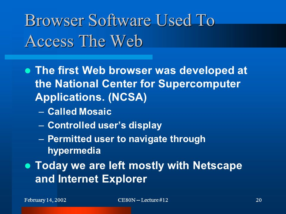 February 14, 2002CE80N -- Lecture #1220 Browser Software Used To Access The Web The first Web browser was developed at the National Center for Superco