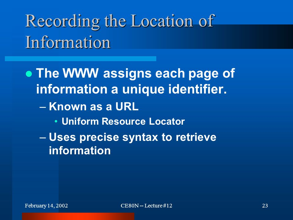 February 14, 2002CE80N -- Lecture #1223 Recording the Location of Information The WWW assigns each page of information a unique identifier. –Known as