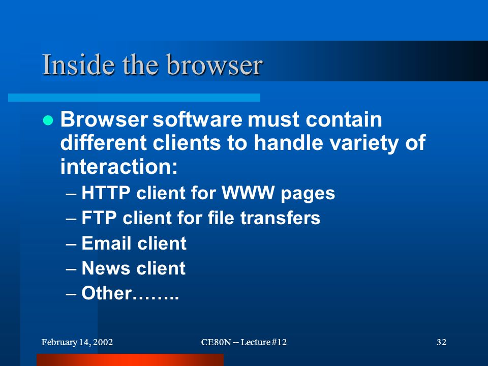 February 14, 2002CE80N -- Lecture #1232 Inside the browser Browser software must contain different clients to handle variety of interaction: –HTTP client for WWW pages –FTP client for file transfers –Email client –News client –Other……..