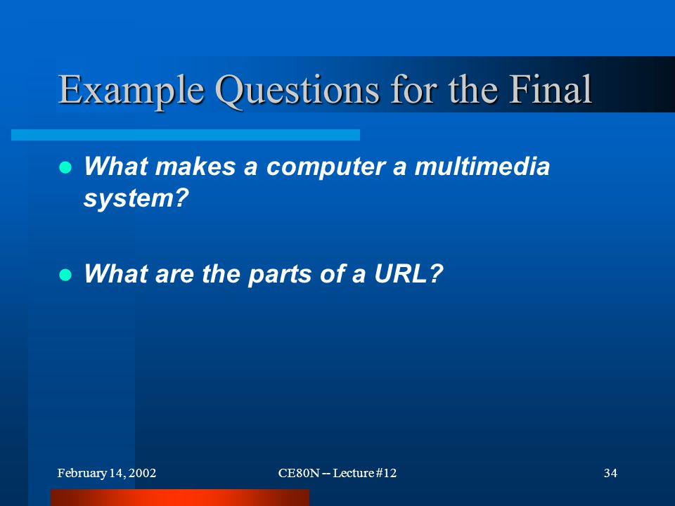 February 14, 2002CE80N -- Lecture #1234 Example Questions for the Final What makes a computer a multimedia system? What are the parts of a URL?