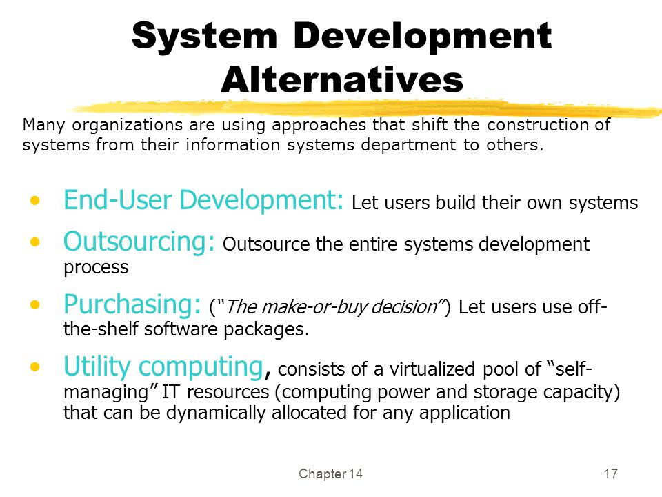 Chapter 1417 System Development Alternatives End-User Development: Let users build their own systems Outsourcing: Outsource the entire systems development process Purchasing: ( The make-or-buy decision ) Let users use off- the-shelf software packages.