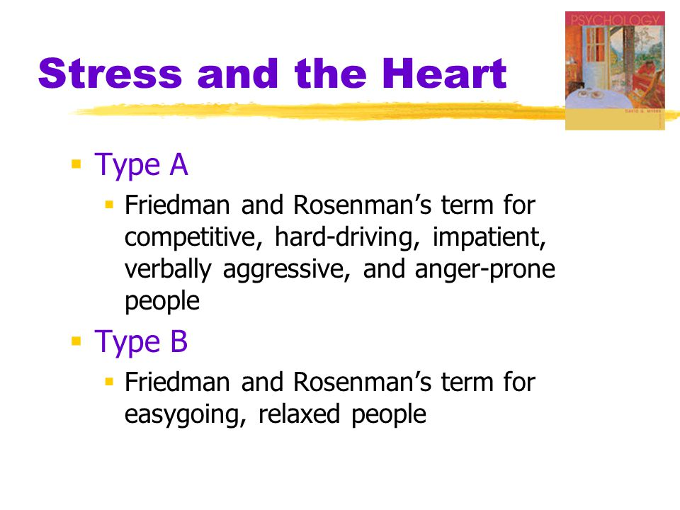 Stress and the Heart  Type A  Friedman and Rosenman's term for competitive, hard-driving, impatient, verbally aggressive, and anger-prone people  T