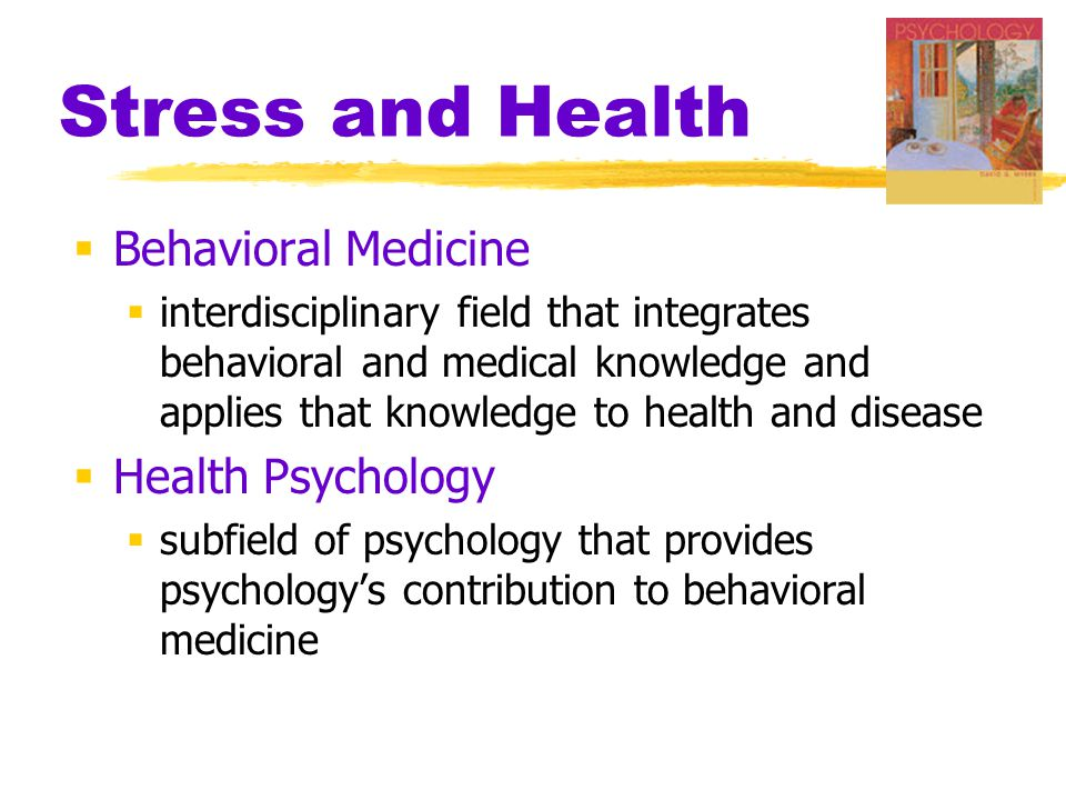 Stress and Health  Behavioral Medicine  interdisciplinary field that integrates behavioral and medical knowledge and applies that knowledge to healt