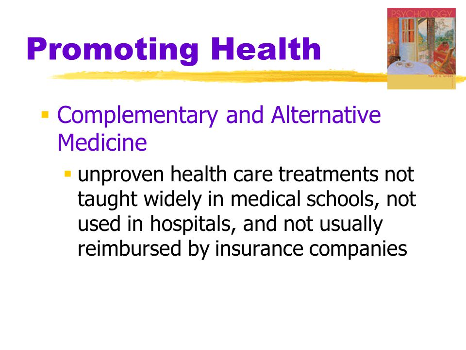 Promoting Health  Complementary and Alternative Medicine  unproven health care treatments not taught widely in medical schools, not used in hospital