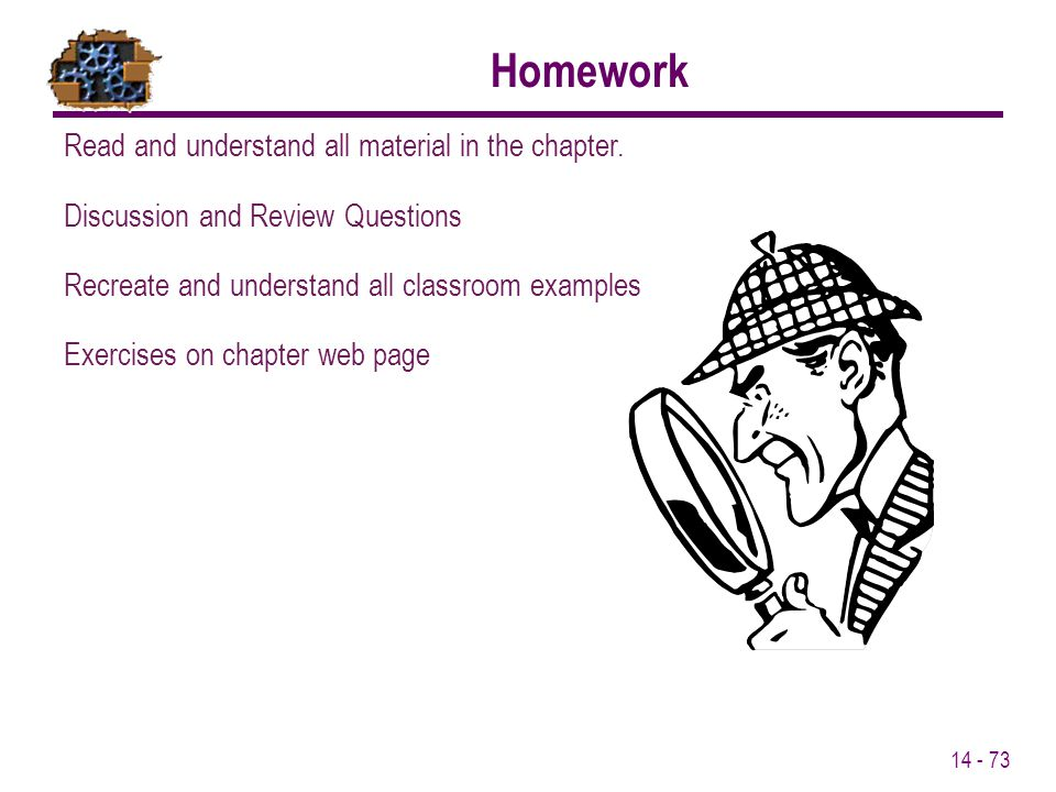 14 - 73 Homework Read and understand all material in the chapter. Discussion and Review Questions Recreate and understand all classroom examples Exerc