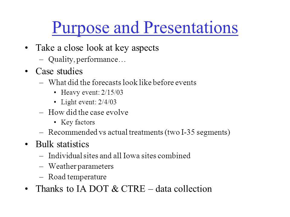 Purpose and Presentations Take a close look at key aspects –Quality, performance… Case studies –What did the forecasts look like before events Heavy event: 2/15/03 Light event: 2/4/03 –How did the case evolve Key factors –Recommended vs actual treatments (two I-35 segments) Bulk statistics –Individual sites and all Iowa sites combined –Weather parameters –Road temperature Thanks to IA DOT & CTRE – data collection