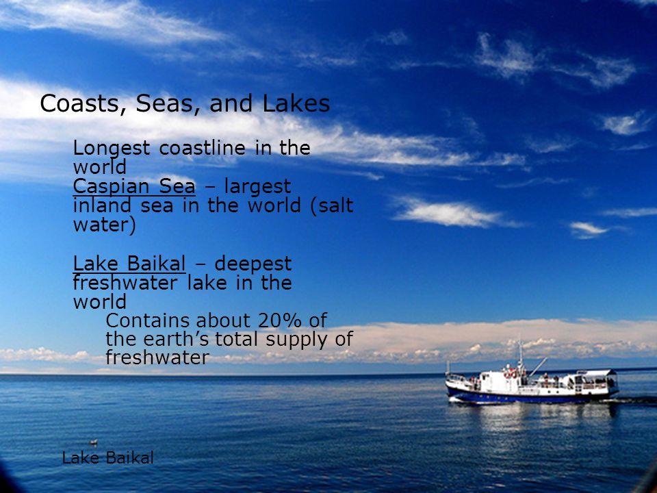 Coasts, Seas, and Lakes Longest coastline in the world Caspian Sea – largest inland sea in the world (salt water) Lake Baikal – deepest freshwater lak