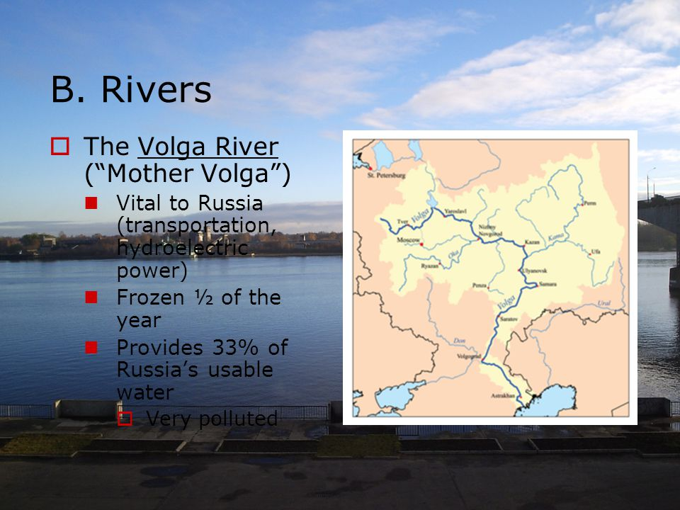 """B. Rivers  The Volga River (""""Mother Volga"""") Vital to Russia (transportation, hydroelectric power) Frozen ½ of the year Provides 33% of Russia's usabl"""
