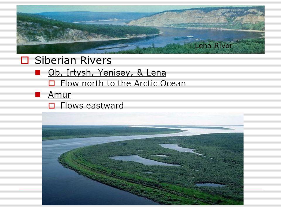  Siberian Rivers Ob, Irtysh, Yenisey, & Lena  Flow north to the Arctic Ocean Amur  Flows eastward Lena River