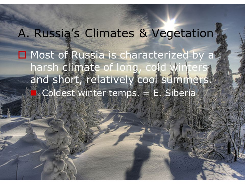 A. Russia's Climates & Vegetation  Most of Russia is characterized by a harsh climate of long, cold winters and short, relatively cool summers. Colde
