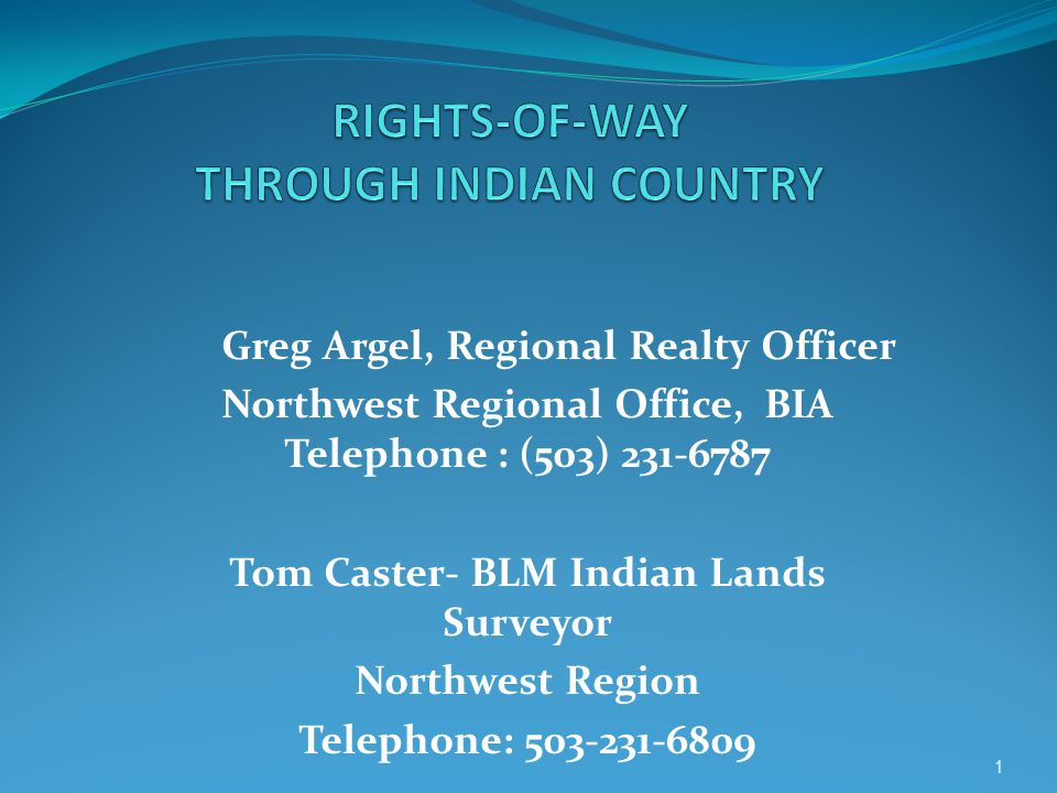 Greg Argel, Regional Realty Officer Northwest Regional Office, BIA Telephone : (503) 231-6787 Tom Caster- BLM Indian Lands Surveyor Northwest Region Telephone: 503-231-6809 1