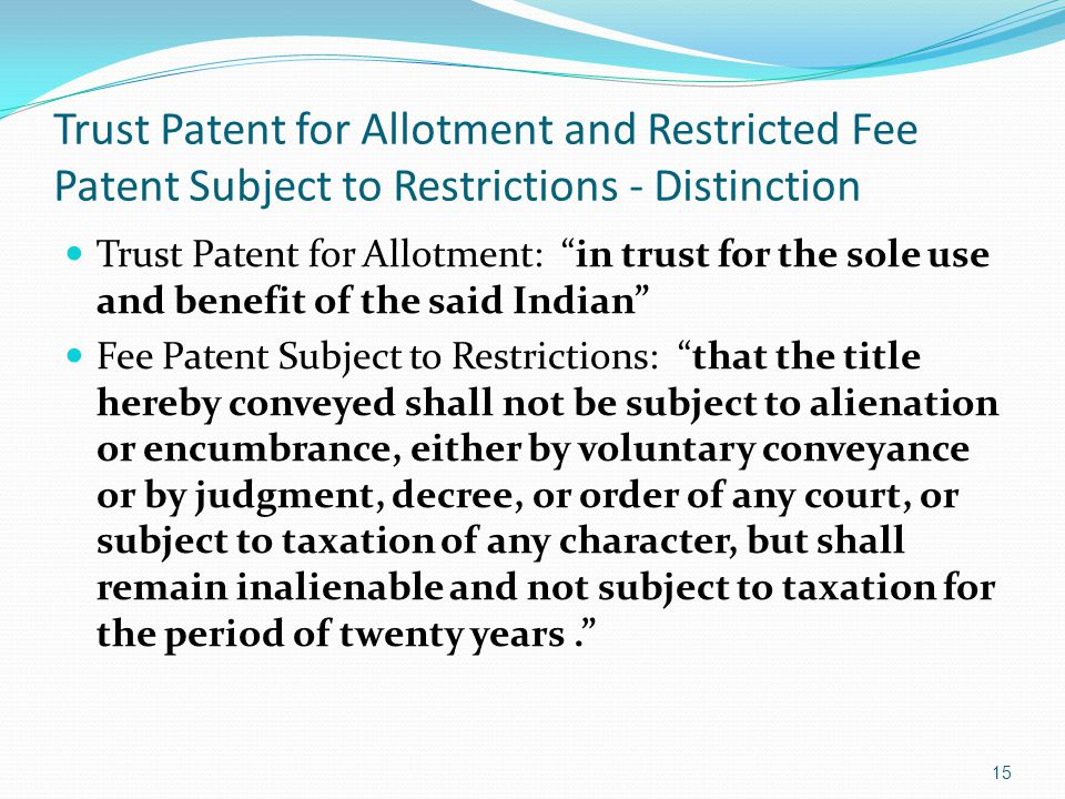 Trust Patent for Allotment and Restricted Fee Patent Subject to Restrictions - Distinction Trust Patent for Allotment: in trust for the sole use and benefit of the said Indian Fee Patent Subject to Restrictions: that the title hereby conveyed shall not be subject to alienation or encumbrance, either by voluntary conveyance or by judgment, decree, or order of any court, or subject to taxation of any character, but shall remain inalienable and not subject to taxation for the period of twenty years. 15