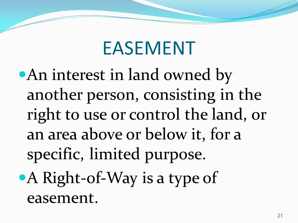 EASEMENT An interest in land owned by another person, consisting in the right to use or control the land, or an area above or below it, for a specific, limited purpose.