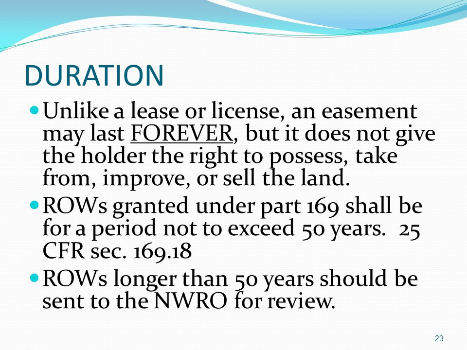 DURATION Unlike a lease or license, an easement may last FOREVER, but it does not give the holder the right to possess, take from, improve, or sell the land.