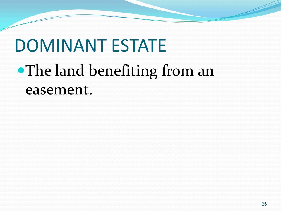 DOMINANT ESTATE The land benefiting from an easement. 26
