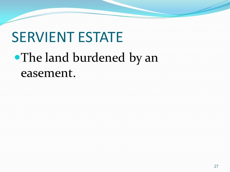 SERVIENT ESTATE The land burdened by an easement. 27