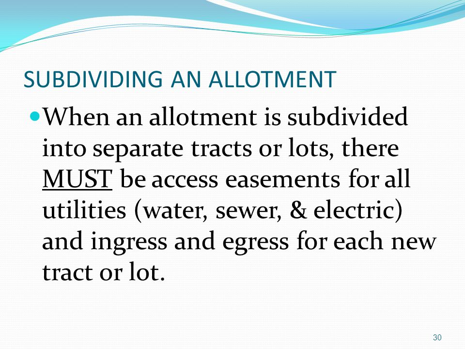 SUBDIVIDING AN ALLOTMENT When an allotment is subdivided into separate tracts or lots, there MUST be access easements for all utilities (water, sewer, & electric) and ingress and egress for each new tract or lot.