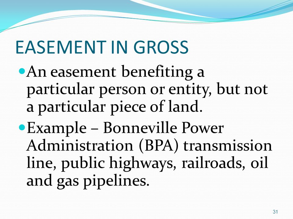 EASEMENT IN GROSS An easement benefiting a particular person or entity, but not a particular piece of land.