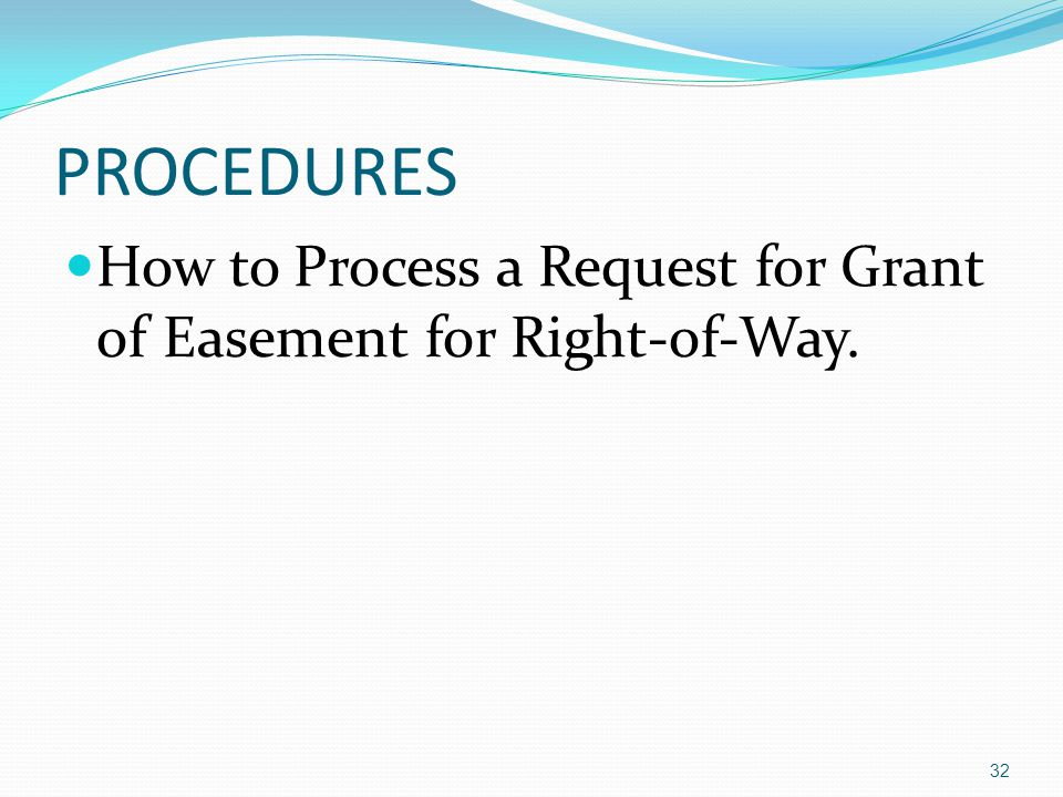 PROCEDURES How to Process a Request for Grant of Easement for Right-of-Way. 32