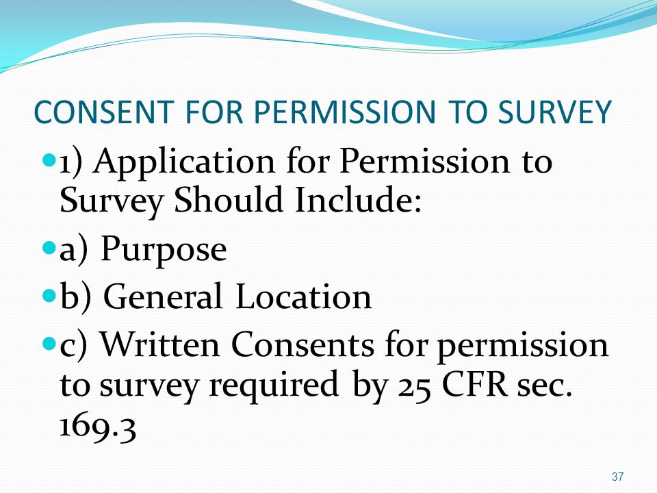 CONSENT FOR PERMISSION TO SURVEY 1) Application for Permission to Survey Should Include: a) Purpose b) General Location c) Written Consents for permission to survey required by 25 CFR sec.