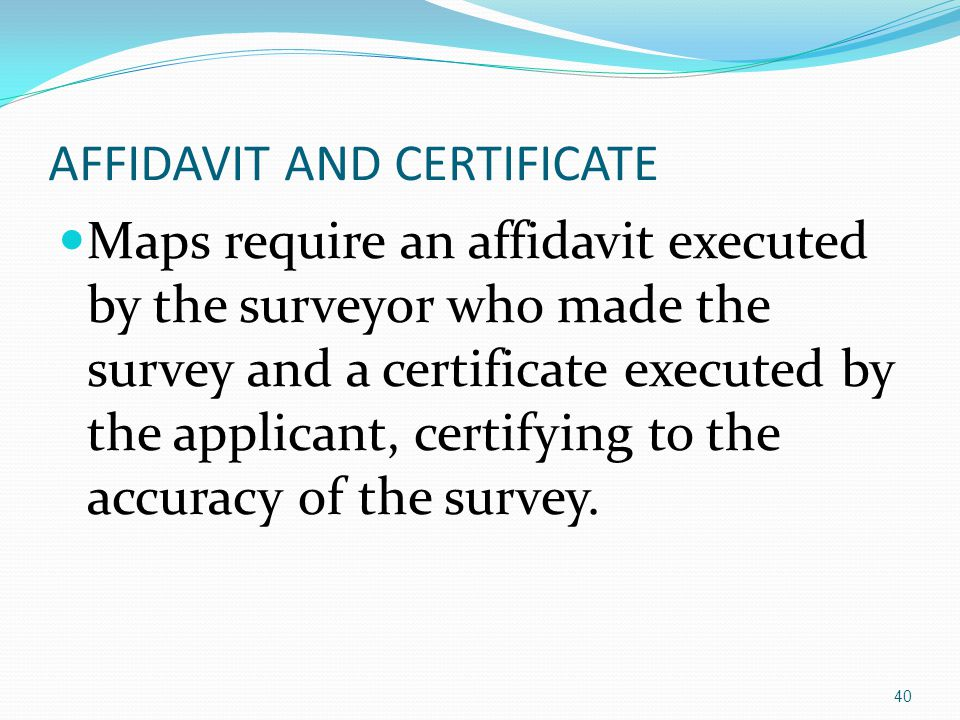 AFFIDAVIT AND CERTIFICATE Maps require an affidavit executed by the surveyor who made the survey and a certificate executed by the applicant, certifying to the accuracy of the survey.