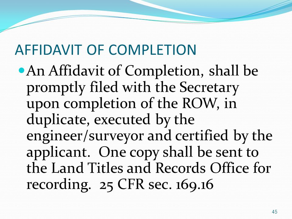 AFFIDAVIT OF COMPLETION An Affidavit of Completion, shall be promptly filed with the Secretary upon completion of the ROW, in duplicate, executed by the engineer/surveyor and certified by the applicant.